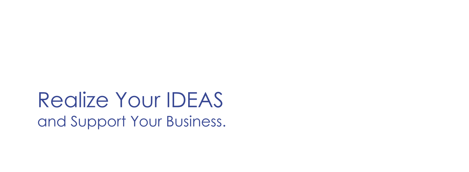 Realize Your IDEAS and Support Your Business.